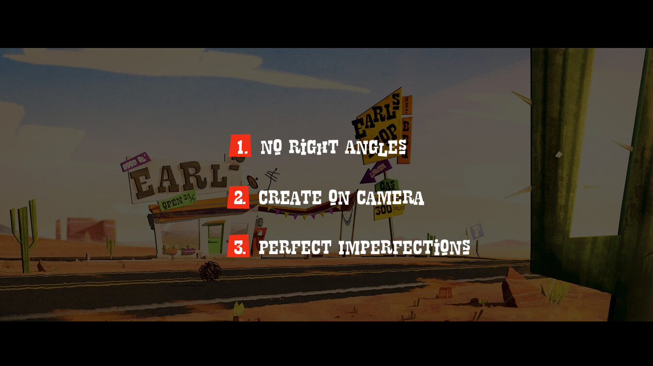 - No right angles (this refers to modeling and design in general) - create on camera (like a 2d painting all textures are textured only from the camera perspective) -perfect imperfections (making perfect elements imperfect in every aspect of production)